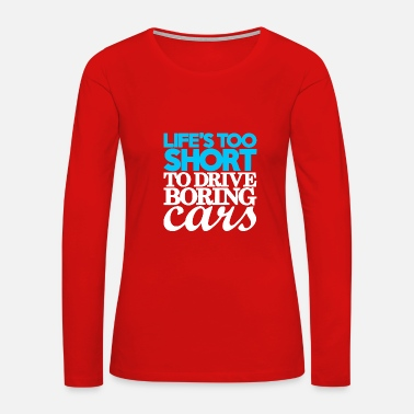 Drive Go By Car Life s too short to drive boring cars - Women's Premium Long Sleeve T-Shirt