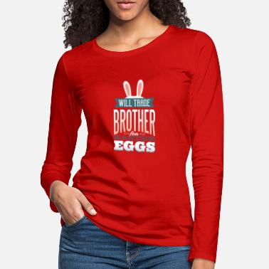 Brother Will Trade Brother For Easter Eggs Funny Easter - Women's Premium Longsleeve Shirt