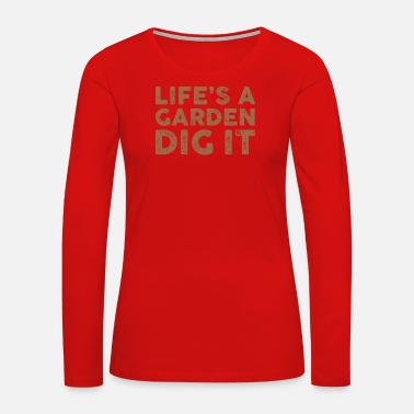 Load Life's A Garden Dig It Shirt - Women's Premium Long Sleeve T-Shirt