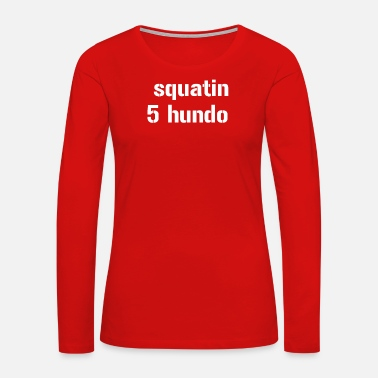 Squat squatin 5 hundo powerlifting bodybuilding weightli - Women's Premium Long Sleeve T-Shirt