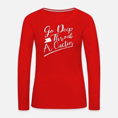 Deep Throat Go Deep Throat A Cactus - Women's Premium Long Sleeve T-Shirt