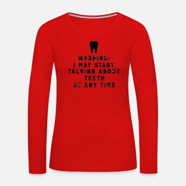 Start Warning I May Start Talking About Teeth At Any Time - Women's Premium Long Sleeve T-Shirt