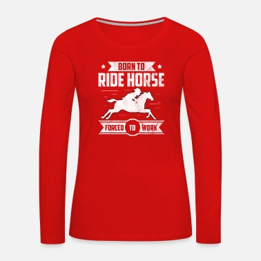 Ross born to ride horse forced to work gift funny - Women's Premium Long Sleeve T-Shirt
