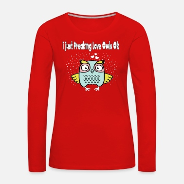 Bay I just Freaking Love Owls Ok - Owl Present - Women's Premium Long Sleeve T-Shirt