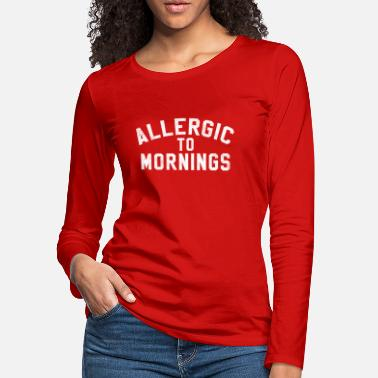 Allergic Allergic To Mornings - Women's Premium Longsleeve Shirt