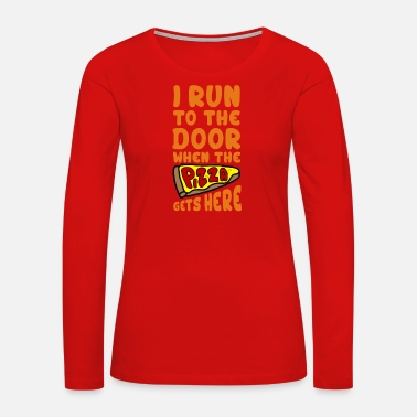 I Run To The Door When The Pizza Gets Here - Women's Premium Long Sleeve T-Shirt