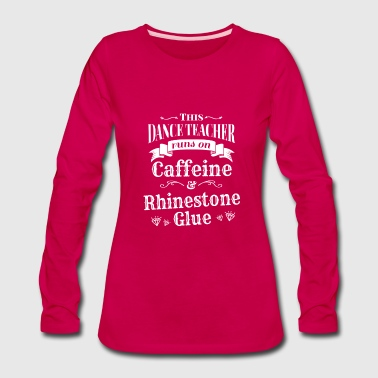 Funny Dance Teacher Runs on Caffeine for dark - Women's Premium Long Sleeve T-Shirt
