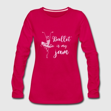 Ballet Student Dance Teacher Gift Ballet is My Jam for dark - Women's Premium Long Sleeve T-Shirt