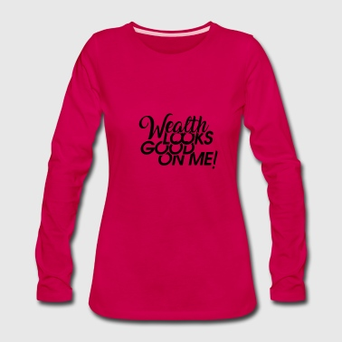 Wealth Looks Good On Me - Women's Premium Long Sleeve T-Shirt
