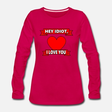 Heyday Hey idiot I love you funny saying gift - Women's Premium Long Sleeve T-Shirt