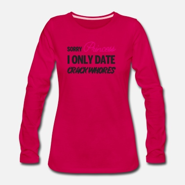 Sorry Princess I Only Date Crack Whore Sorry Princess i only date Crack Whores - Women's Premium Longsleeve Shirt