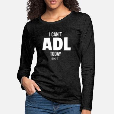Health I Can't ADL Today OT Occupational Therapy - Women's Premium Longsleeve Shirt