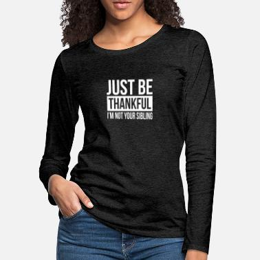 Just JUST BE THANKFUL, I'M NOT YOUR SIBLING - Women's Premium Longsleeve Shirt