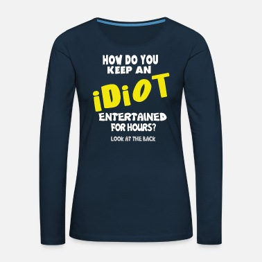 Alcoholic How do you Keep an Idiot Entertained for hours - Women's Premium Longsleeve Shirt