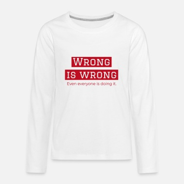 Wrong WRONG IS WRONG - Kids' Premium Longsleeve Shirt