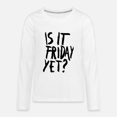 Is It Friday Yet IS IT FRIDAY, YET? - Kids' Premium Longsleeve Shirt