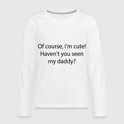 Of course, i'm cute. Haven't you seen my daddy? - Kids' Premium Long Sleeve T-Shirt