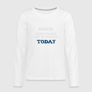 Please Don't Place Any IT Tickets Today - Kids' Premium Long Sleeve T-Shirt