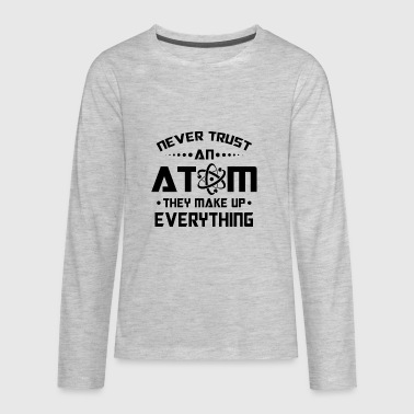 Never trust an Atom they make up everything - Kids' Premium Long Sleeve T-Shirt