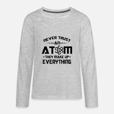 They Make Up Everything Never trust an Atom they make up everything - Kids' Premium Long Sleeve T-Shirt