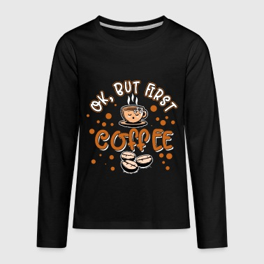 Coffee - OK but first - Kids' Premium Long Sleeve T-Shirt