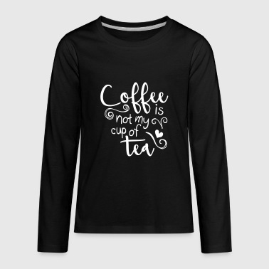 coffee is not my cup of tea  - Kids' Premium Long Sleeve T-Shirt