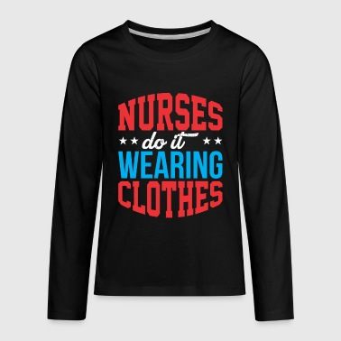 Cloth Nursing Nursing Funny Nurses Do It Wearing Clothes Sexy Nurse Medical Professional - Kids' Premium Long Sleeve T-Shirt
