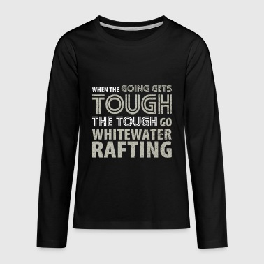 When the Going gets Tough the Tough go Rafting T Shirt - Kids' Premium Long Sleeve T-Shirt