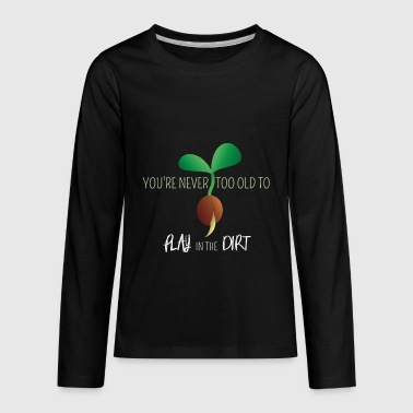 You're Never Too Old to Play in Dirt, Funny - Kids' Premium Long Sleeve T-Shirt
