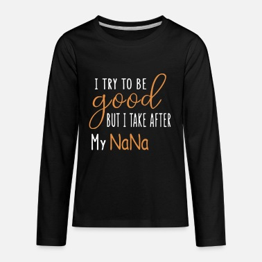 I Try To Be Good But I Take After My Nana Shirt - Kids' Premium Longsleeve Shirt