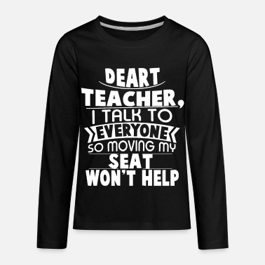 Moving My Seat Deart Teacher i talk to everyone so moving my seat - Kids' Premium Longsleeve Shirt