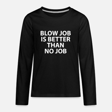 Blow Job Is Better Than No Job - Kids' Premium Longsleeve Shirt