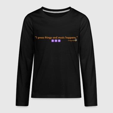 I press things and music happens. - Kids' Premium Long Sleeve T-Shirt
