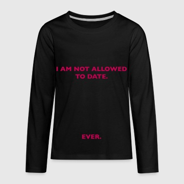 I am not allowed to date. - Kids' Premium Long Sleeve T-Shirt