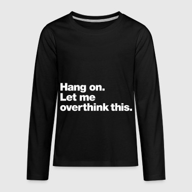 Hang on. Let me overthink this. - Kids' Premium Long Sleeve T-Shirt