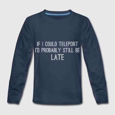 If I Could Teleport Id Probably Still Be Late - Kids' Premium Long Sleeve T-Shirt