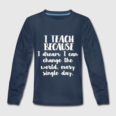 I Teach I Dream I Can Change The World Shirt - Kids' Premium Long Sleeve T-Shirt
