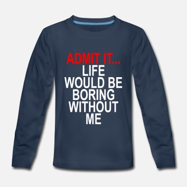 admit_it_life_boring_without_me_funny_shirt - Kids' Premium Longsleeve Shirt