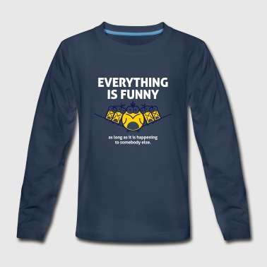 Everything Is Funny When It Happens To Others! - Kids' Premium Long Sleeve T-Shirt