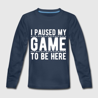 I Paused My Game To Be Here T-Shirt - Funny Gamer - Kids' Premium Long Sleeve T-Shirt