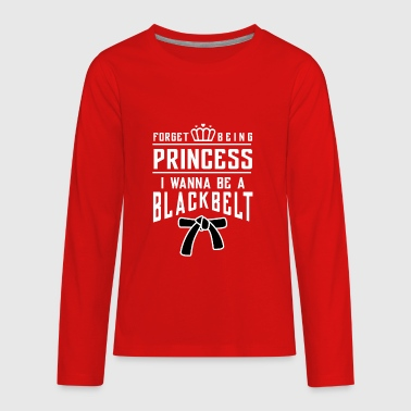 Forget beeing princess i wanna be a blackbelt - Kids' Premium Long Sleeve T-Shirt