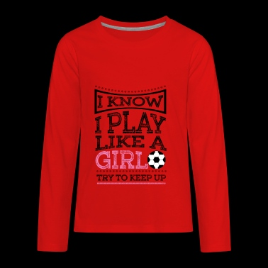 I Know I Play Like A Girl - Keep Up Soccer Gift - Kids' Premium Long Sleeve T-Shirt