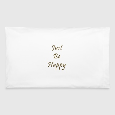 Just Be Happy - Pillowcase