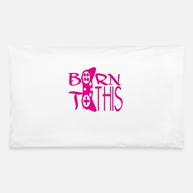 Born In Born to this - Pillowcase 32'' x 20''