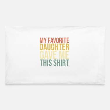 My Favorite Daughter Gave Me This Shirt - Pillowcase 32'' x 20''