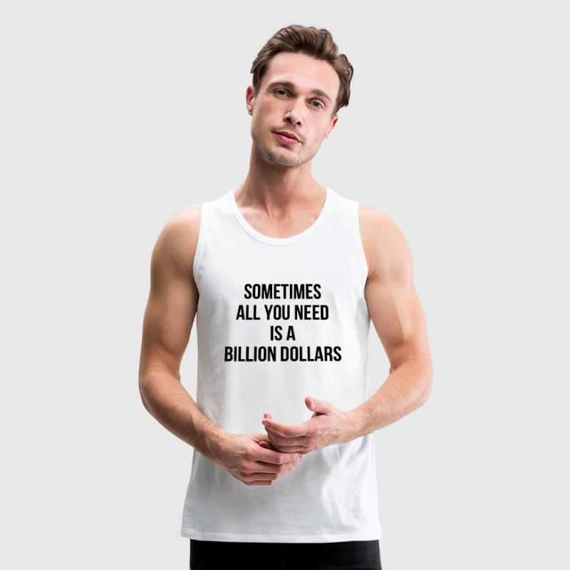 SOMETIMES ALL YOU NEED IS A BILLION DOLLARS - Men's Premium Tank