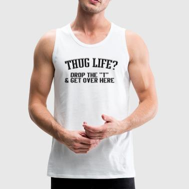 Thug life drop the t get over here - Men's Premium Tank