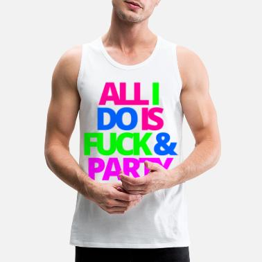 Fuck ALL I DO IS FUCK & PARTY - Men's Premium Tank Top