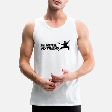Water Be water my friend Bruce Lee martial arts mma - Men's Premium Tank Top