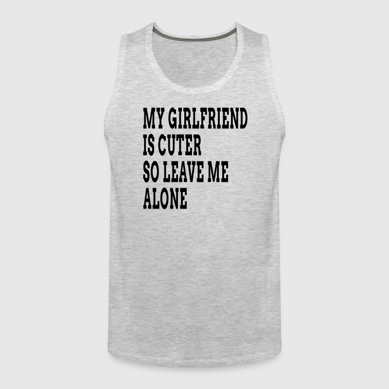 My Girlfriend is Cuter So Leave Me Alone FUNNY - Men's Premium Tank